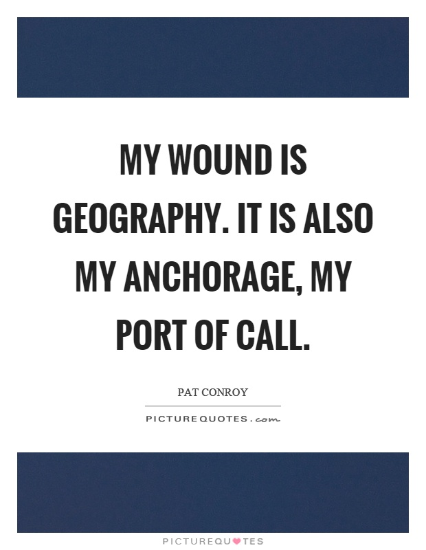 My wound is geography. It is also my anchorage, my port of call Picture Quote #1