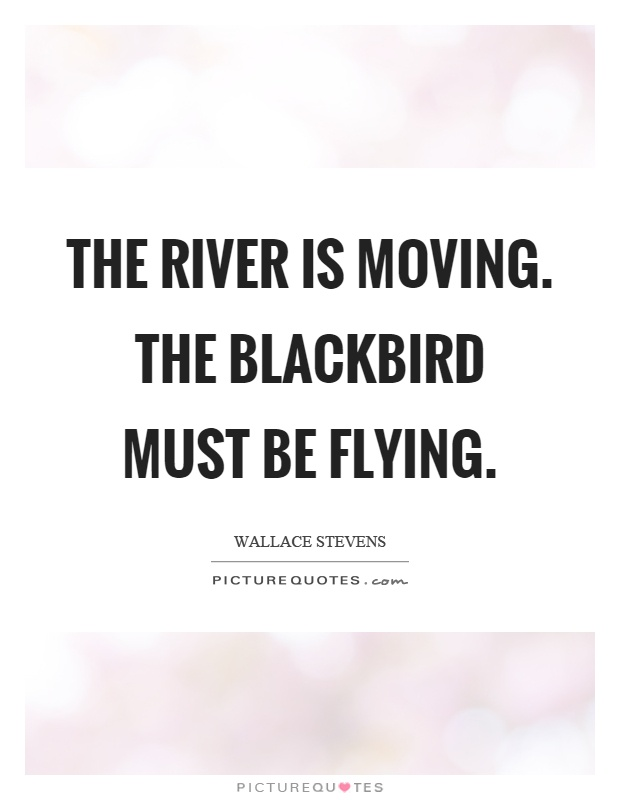 The river is moving. The blackbird must be flying Picture Quote #1
