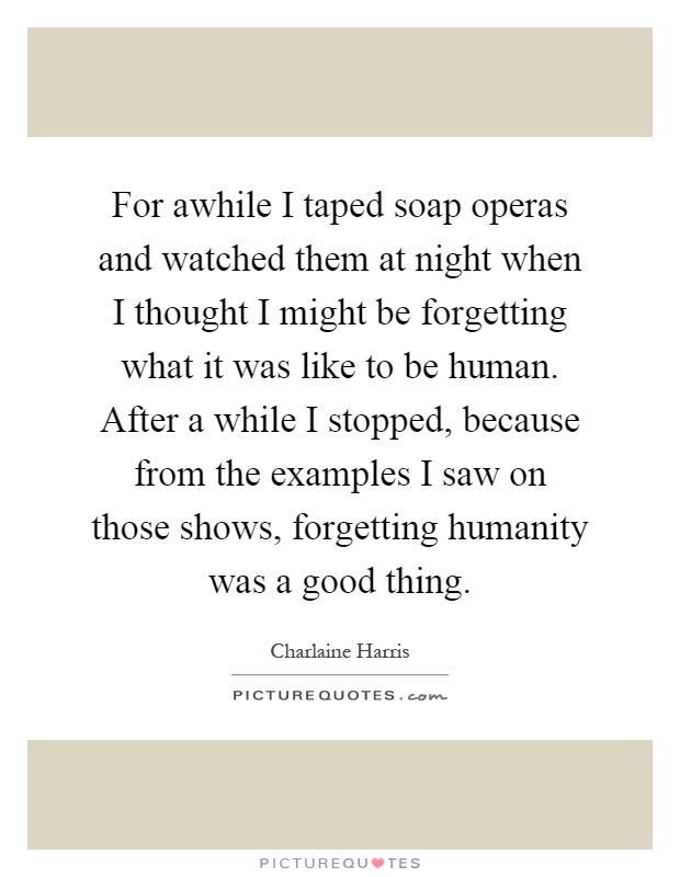 For awhile I taped soap operas and watched them at night when I thought I might be forgetting what it was like to be human. After a while I stopped, because from the examples I saw on those shows, forgetting humanity was a good thing Picture Quote #1