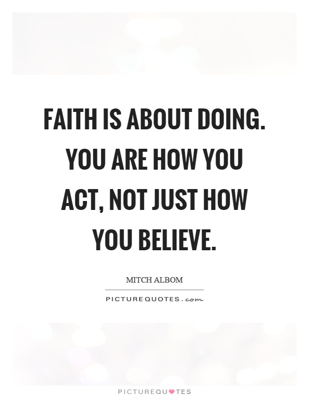 Faith is about doing. You are how you act, not just how you believe Picture Quote #1
