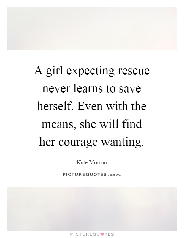 A girl expecting rescue never learns to save herself. Even with the means, she will find her courage wanting Picture Quote #1