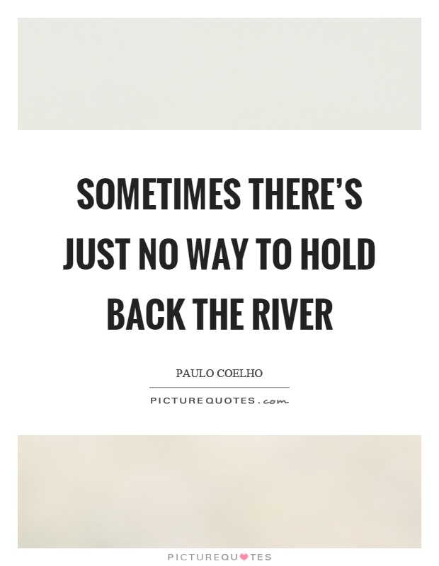 Sometimes there's just no way to hold back the river Picture Quote #1
