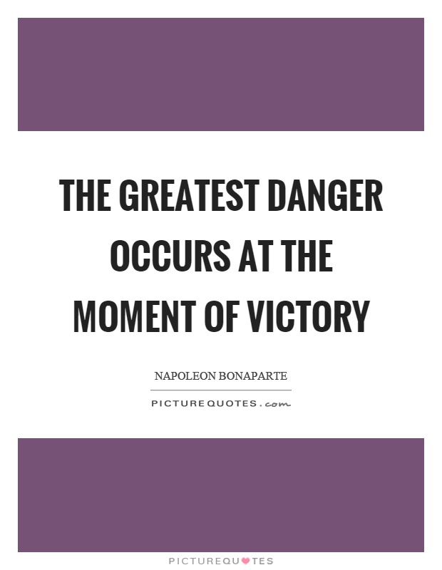 The greatest danger occurs at the moment of victory Picture Quote #1