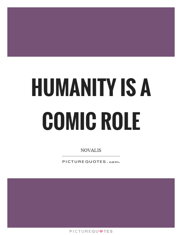 Humanity is a comic role Picture Quote #1