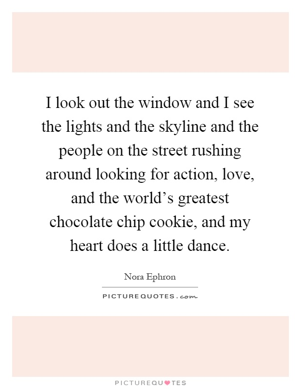 I look out the window and I see the lights and the skyline and the people on the street rushing around looking for action, love, and the world's greatest chocolate chip cookie, and my heart does a little dance Picture Quote #1
