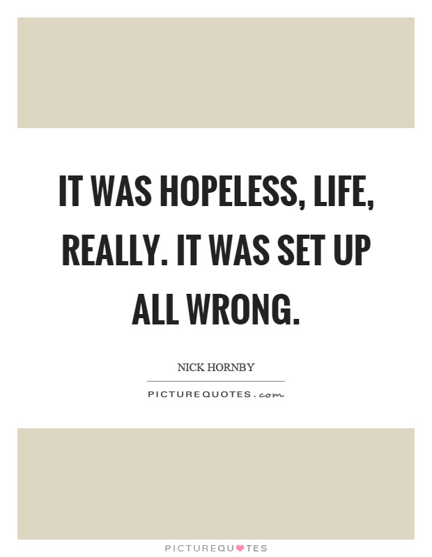 It was hopeless, life, really. It was set up all wrong Picture Quote #1