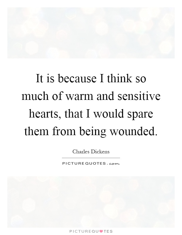 It is because I think so much of warm and sensitive hearts, that I would spare them from being wounded Picture Quote #1