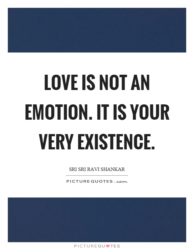 Love is not an emotion. It is your very existence Picture Quote #1
