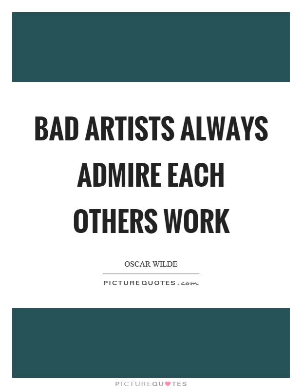 Bad artists always admire each others work Picture Quote #1