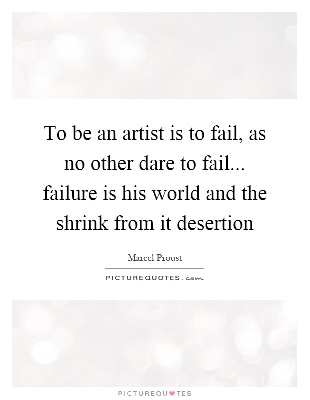 To be an artist is to fail, as no other dare to fail... failure is his world and the shrink from it desertion Picture Quote #1
