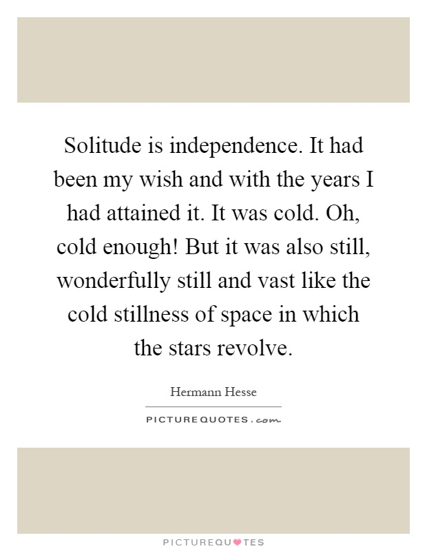 Solitude is independence. It had been my wish and with the years I had attained it. It was cold. Oh, cold enough! But it was also still, wonderfully still and vast like the cold stillness of space in which the stars revolve Picture Quote #1