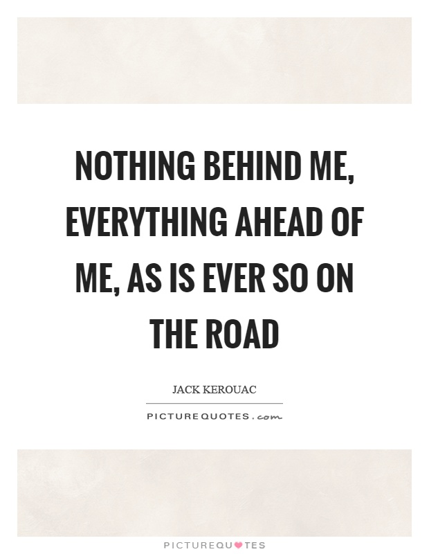 Nothing behind me, everything ahead of me, as is ever so on the road Picture Quote #1