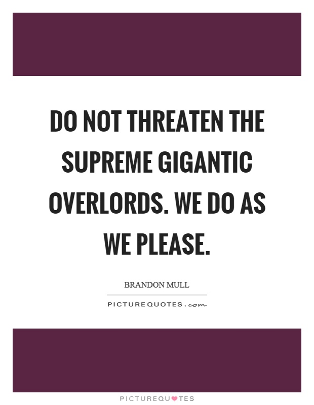 Do not threaten the supreme gigantic overlords. We do as we please Picture Quote #1