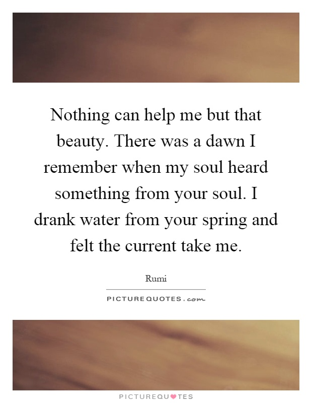 Nothing can help me but that beauty. There was a dawn I remember when my soul heard something from your soul. I drank water from your spring and felt the current take me Picture Quote #1