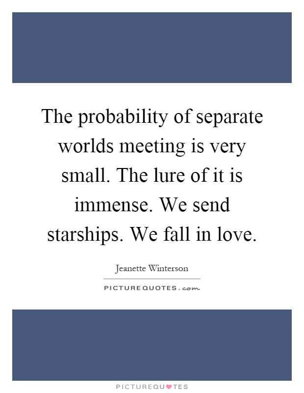 The probability of separate worlds meeting is very small. The lure of it is immense. We send starships. We fall in love Picture Quote #1