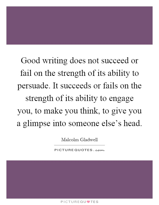 Good writing does not succeed or fail on the strength of its ability to persuade. It succeeds or fails on the strength of its ability to engage you, to make you think, to give you a glimpse into someone else's head Picture Quote #1