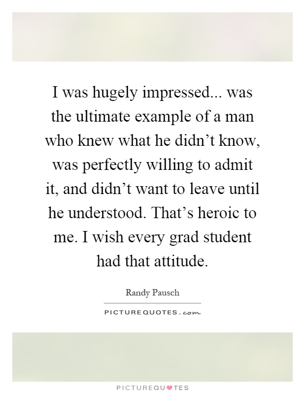 I was hugely impressed... was the ultimate example of a man who knew what he didn't know, was perfectly willing to admit it, and didn't want to leave until he understood. That's heroic to me. I wish every grad student had that attitude Picture Quote #1