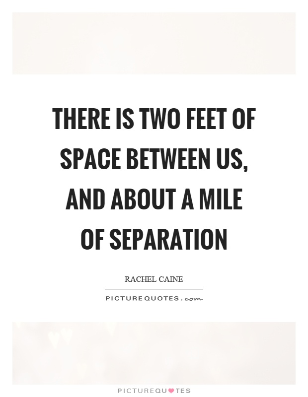 There is two feet of space between us, and about a mile of separation Picture Quote #1