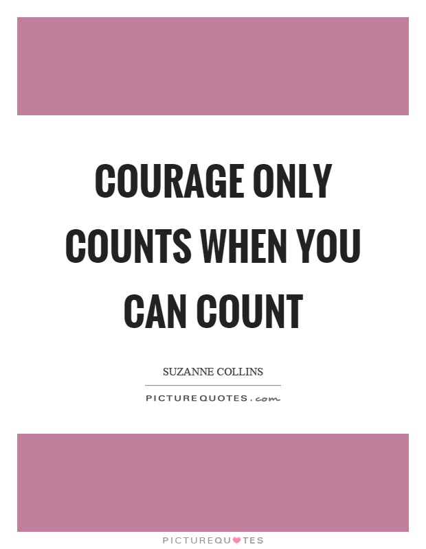 Courage only counts when you can count Picture Quote #1