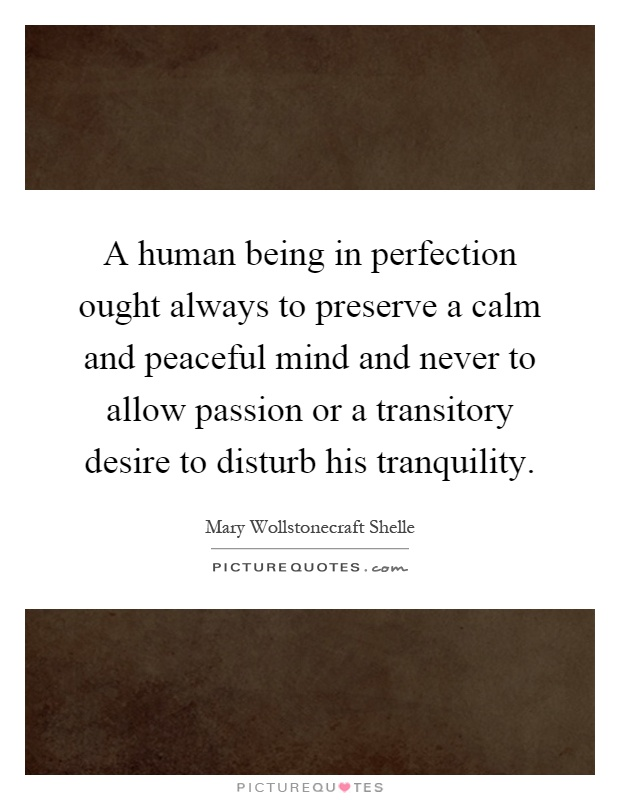 A human being in perfection ought always to preserve a calm and peaceful mind and never to allow passion or a transitory desire to disturb his tranquility Picture Quote #1