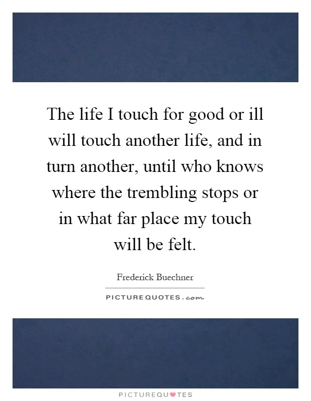 The life I touch for good or ill will touch another life, and in turn another, until who knows where the trembling stops or in what far place my touch will be felt Picture Quote #1