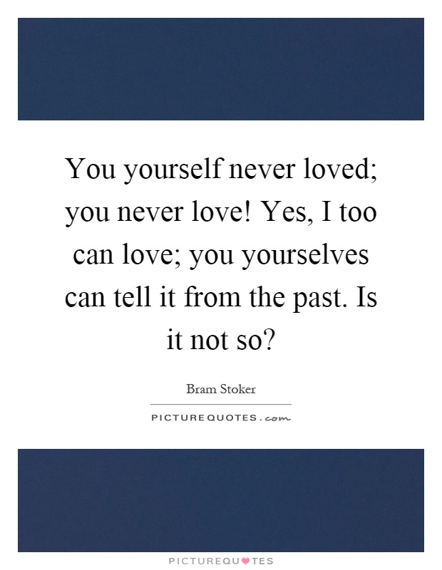 You yourself never loved; you never love! Yes, I too can love; you yourselves can tell it from the past. Is it not so? Picture Quote #1