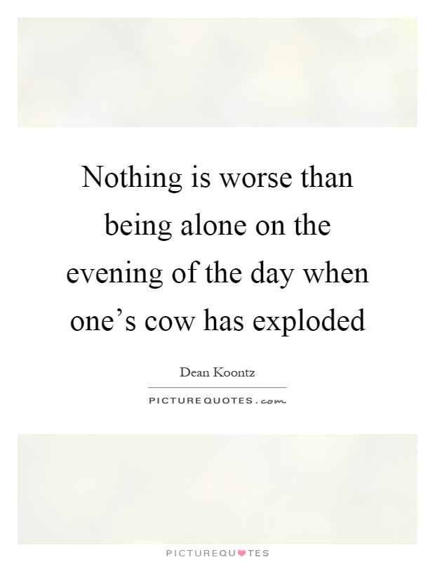 Nothing is worse than being alone on the evening of the day when one's cow has exploded Picture Quote #1