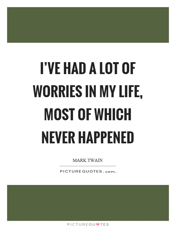 I've had a lot of worries in my life, most of which never happened Picture Quote #1