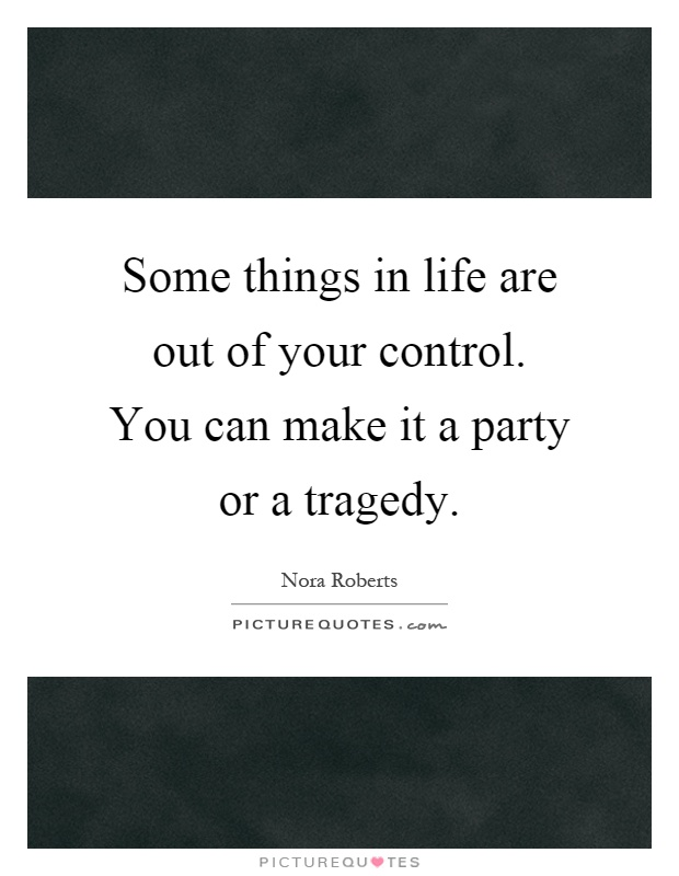 Some things in life are out of your control. You can make it a party or a tragedy Picture Quote #1
