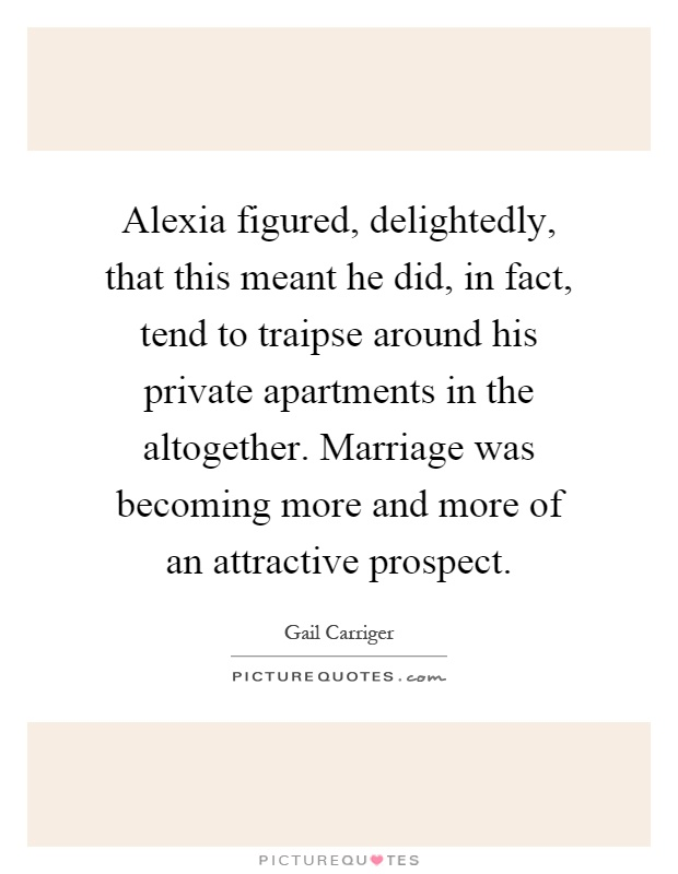 Alexia figured, delightedly, that this meant he did, in fact, tend to traipse around his private apartments in the altogether. Marriage was becoming more and more of an attractive prospect Picture Quote #1