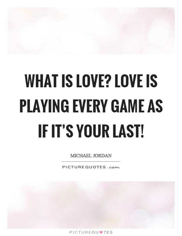 What is love? Love is playing every game as if it's your last! Picture Quote #1
