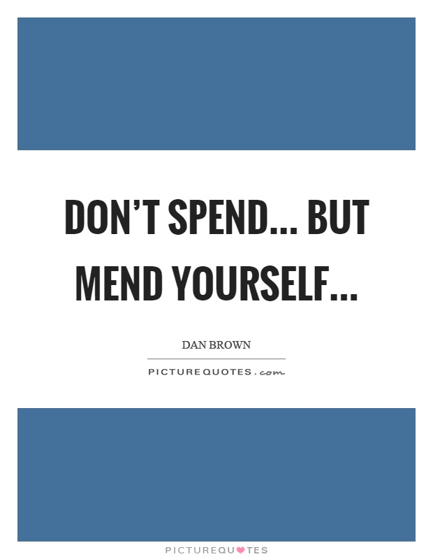 Don't spend... but mend yourself Picture Quote #1