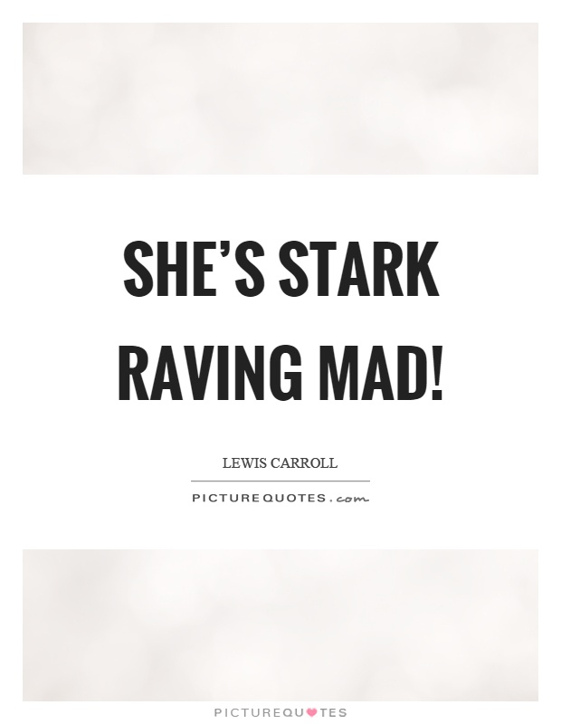 She's stark raving mad! Picture Quote #1