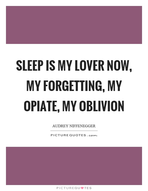 Sleep is my lover now, my forgetting, my opiate, my oblivion Picture Quote #1