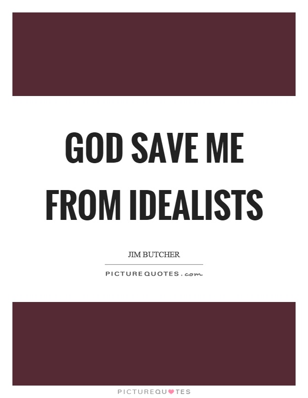 God save me from idealists Picture Quote #1