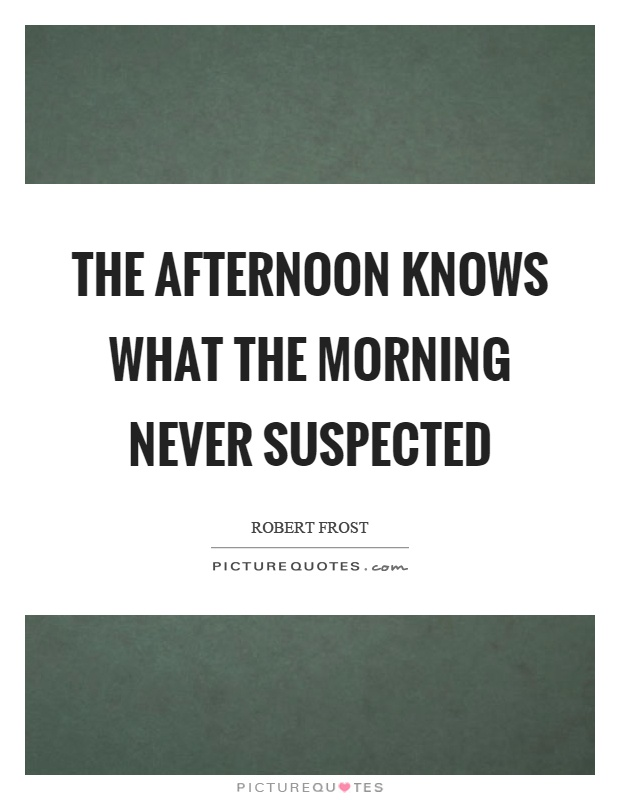 The afternoon knows what the morning never suspected Picture Quote #1