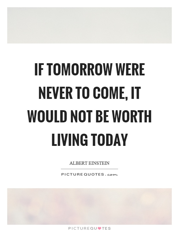 If tomorrow were never to come, it would not be worth living today Picture Quote #1