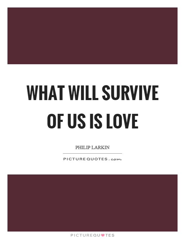 What will survive of us is love Picture Quote #1