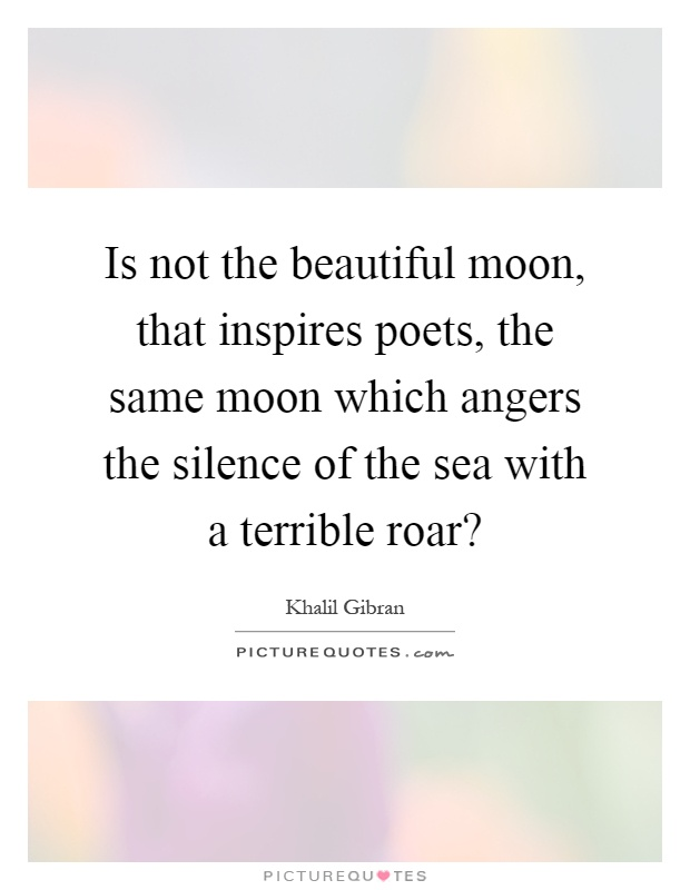Is not the beautiful moon, that inspires poets, the same moon which angers the silence of the sea with a terrible roar? Picture Quote #1