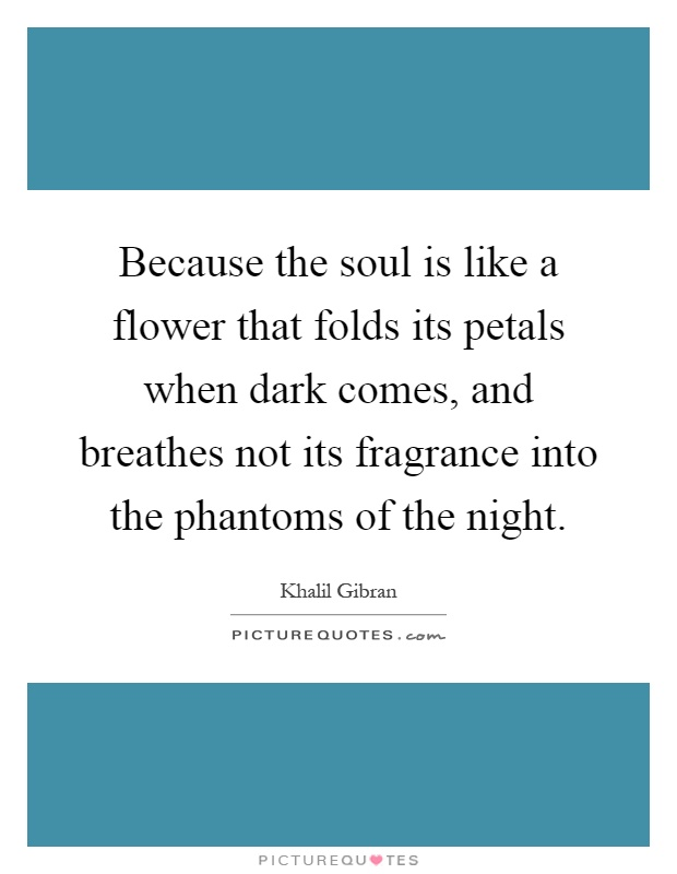 Because the soul is like a flower that folds its petals when dark comes, and breathes not its fragrance into the phantoms of the night Picture Quote #1