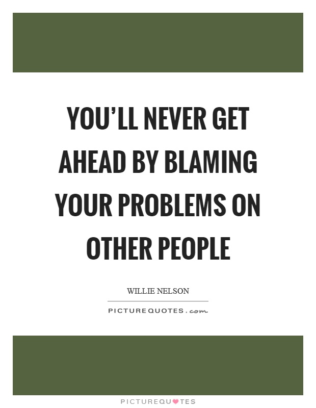 You'll never get ahead by blaming your problems on other people Picture Quote #1