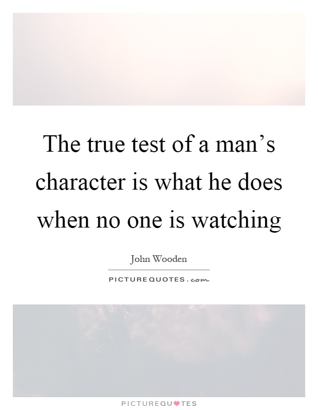 The true test of a man's character is what he does when no one is watching Picture Quote #1
