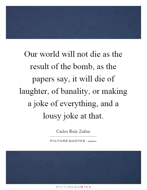 Our world will not die as the result of the bomb, as the papers say, it will die of laughter, of banality, or making a joke of everything, and a lousy joke at that Picture Quote #1