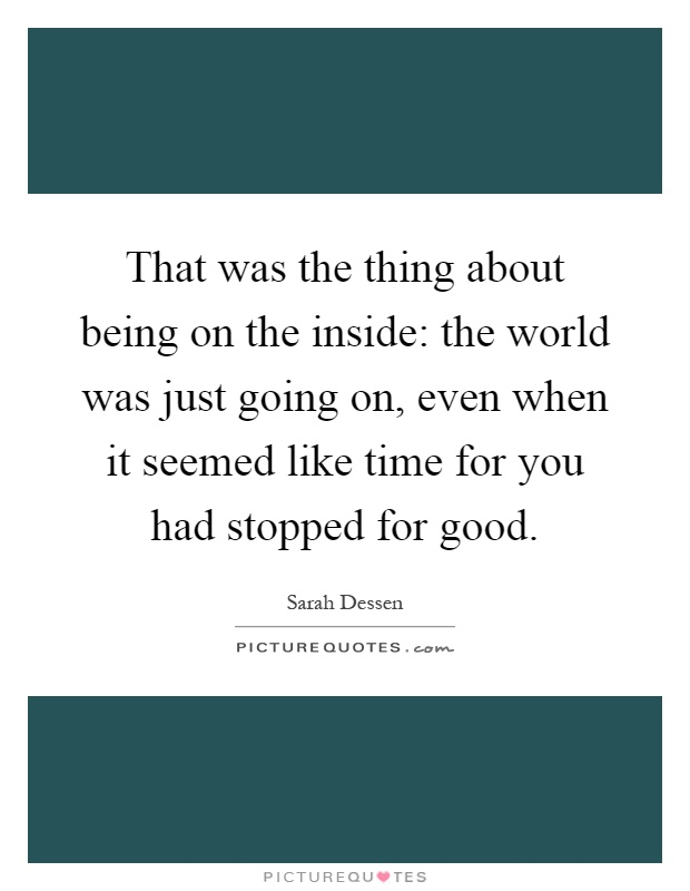 That was the thing about being on the inside: the world was just going on, even when it seemed like time for you had stopped for good Picture Quote #1