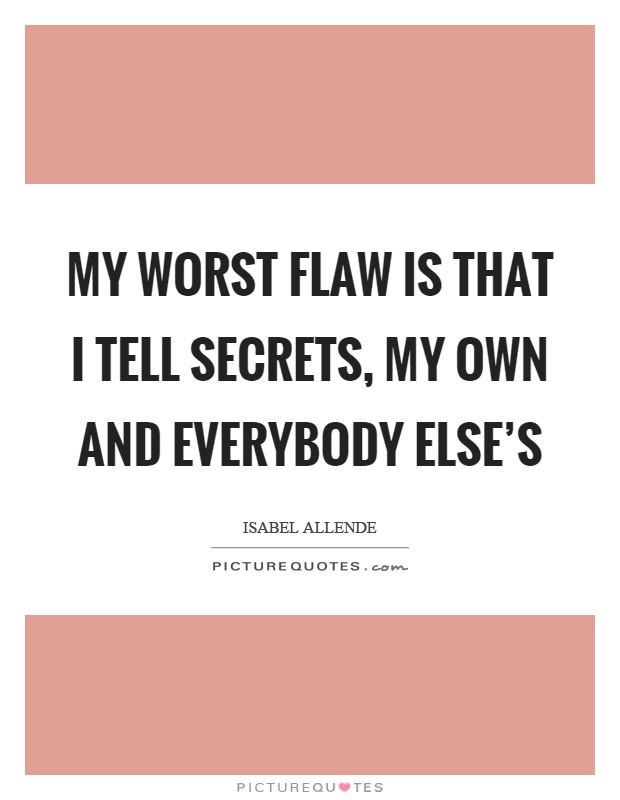 My worst flaw is that I tell secrets, my own and everybody else's Picture Quote #1