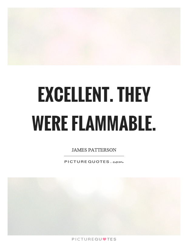 Excellent. They were flammable Picture Quote #1