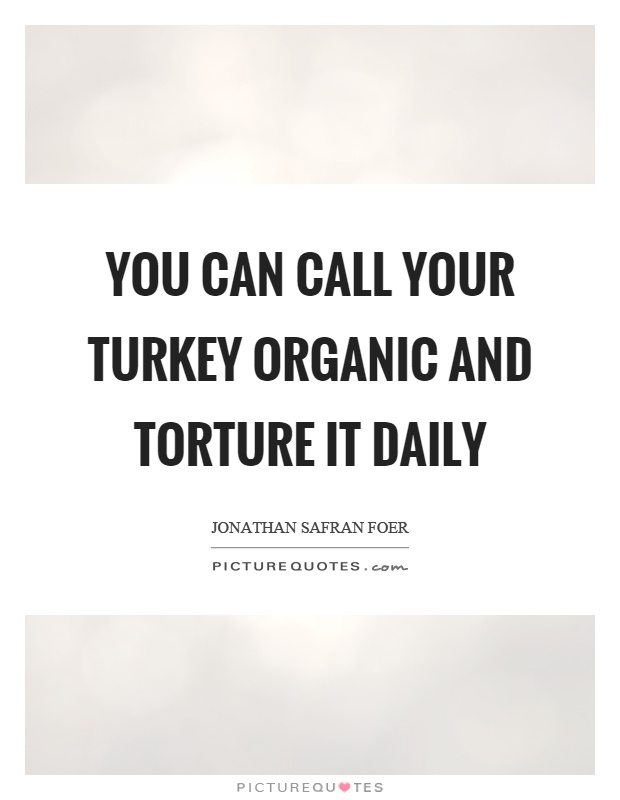 You can call your turkey organic and torture it daily Picture Quote #1