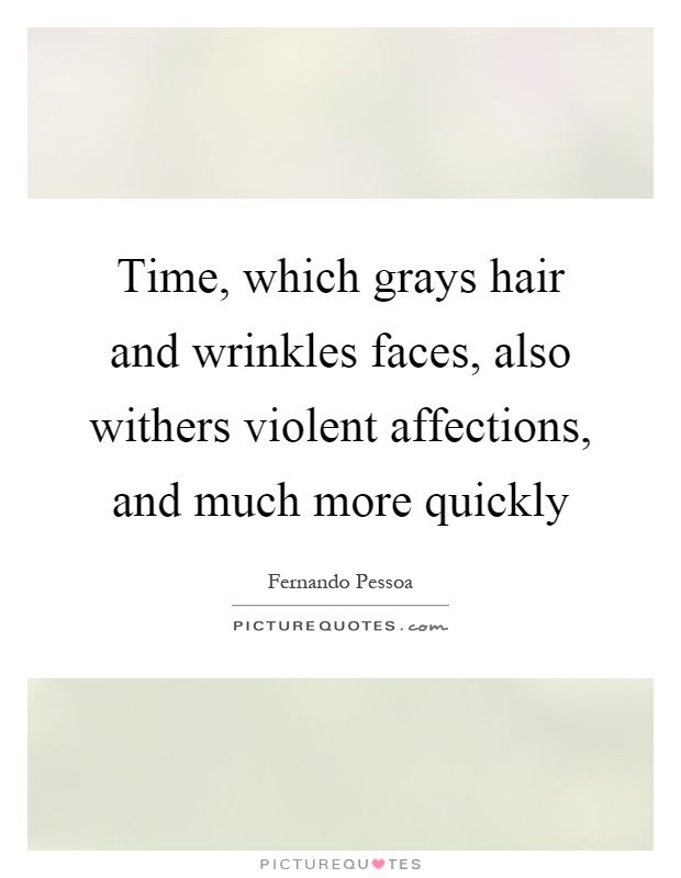 Time, which grays hair and wrinkles faces, also withers violent affections, and much more quickly Picture Quote #1