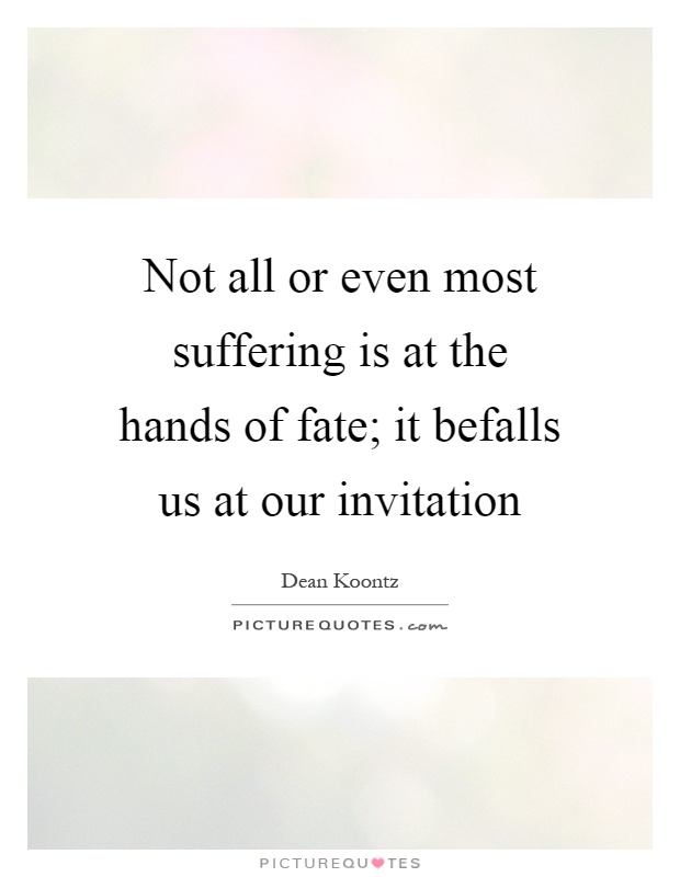 Not all or even most suffering is at the hands of fate; it befalls us at our invitation Picture Quote #1