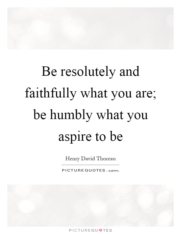 Be resolutely and faithfully what you are; be humbly what you aspire to be Picture Quote #1